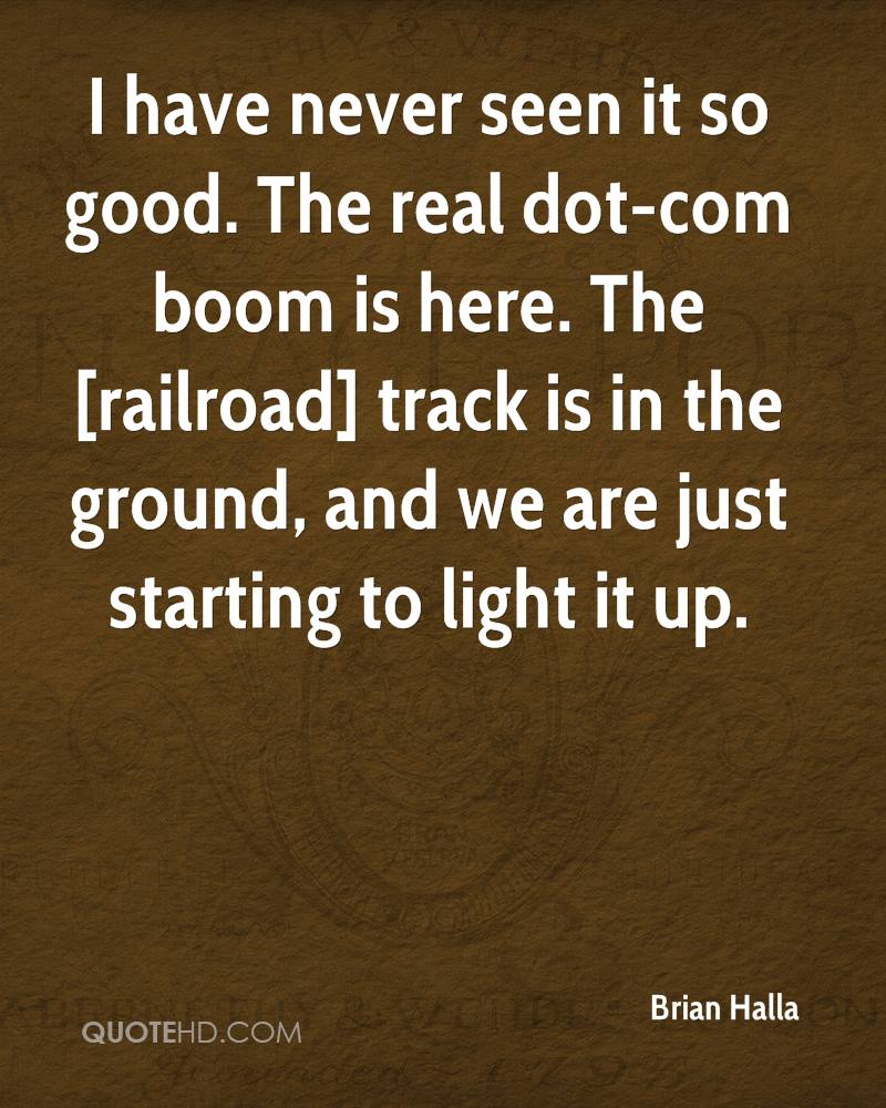 I have never seen it so good. The real dot-com boom is here. The [railroad] track is in the ground, and we are just starting to light it up.
