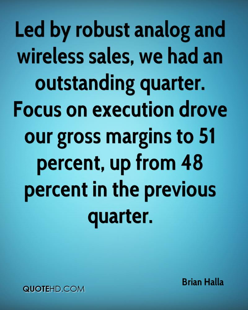 Led by robust analog and wireless sales, we had an outstanding quarter. Focus on execution drove our gross margins to 51 percent, up from 48 percent in the previous quarter.