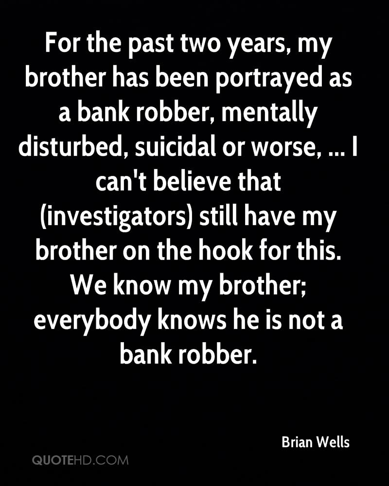 For the past two years, my brother has been portrayed as a bank robber, mentally disturbed, suicidal or worse, ... I can't believe that (investigators) still have my brother on the hook for this. We know my brother; everybody knows he is not a bank robber.