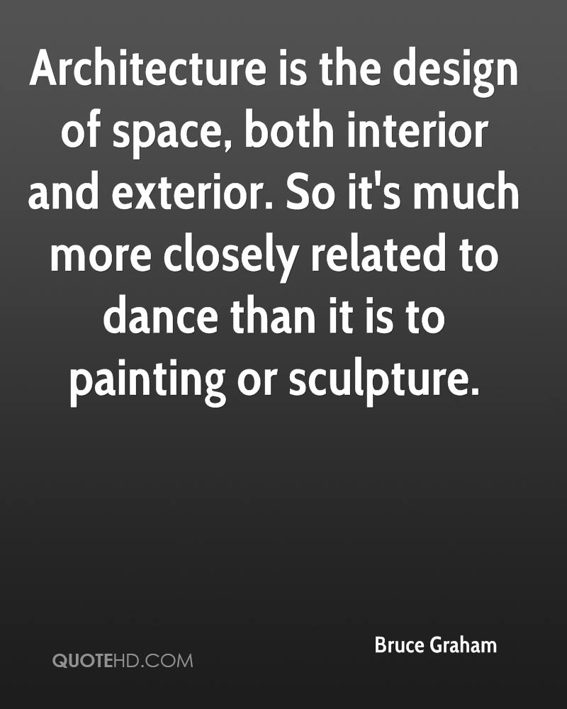 Architecture is the design of space, both interior and exterior. So it's much more closely related to dance than it is to painting or sculpture.