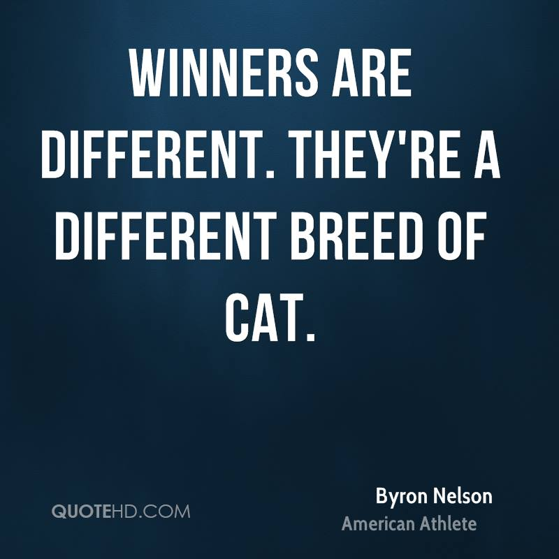 Winners are different. They're a different breed of cat.