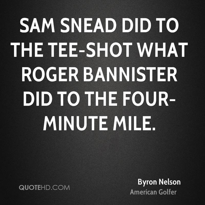 Sam Snead did to the tee-shot what Roger Bannister did to the four-minute mile.