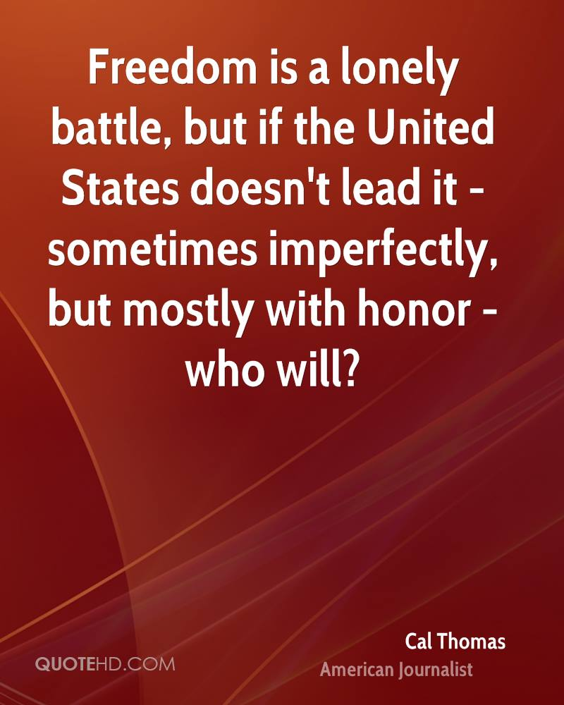 Freedom is a lonely battle, but if the United States doesn't lead it - sometimes imperfectly, but mostly with honor - who will?
