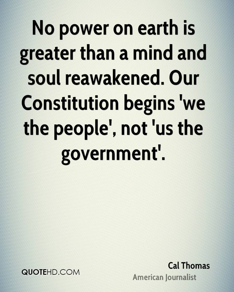 No power on earth is greater than a mind and soul reawakened. Our Constitution begins 'we the people', not 'us the government'.