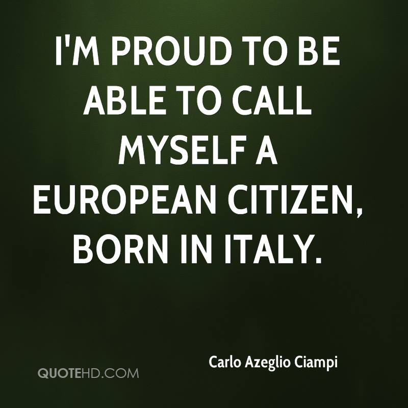 I'm proud to be able to call myself a European citizen, born in Italy.