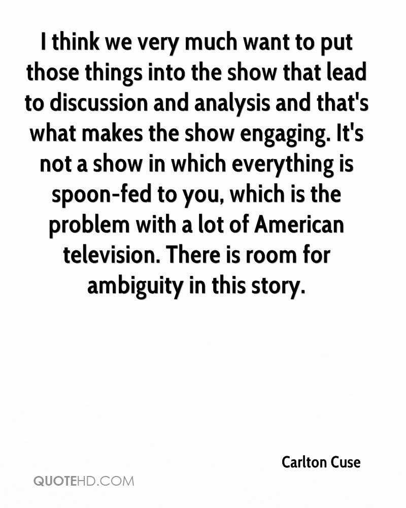 I think we very much want to put those things into the show that lead to discussion and analysis and that's what makes the show engaging. It's not a show in which everything is spoon-fed to you, which is the problem with a lot of American television. There is room for ambiguity in this story.