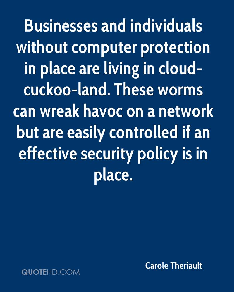 Businesses and individuals without computer protection in place are living in cloud-cuckoo-land. These worms can wreak havoc on a network but are easily controlled if an effective security policy is in place.