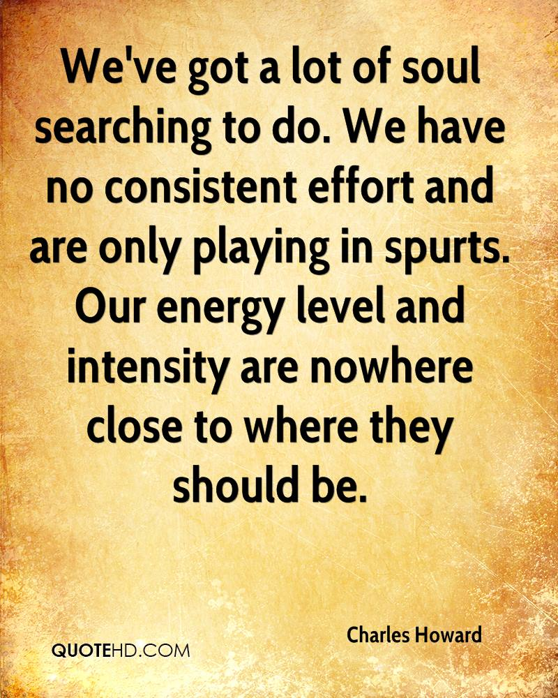 We've got a lot of soul searching to do. We have no consistent effort and are only playing in spurts. Our energy level and intensity are nowhere close to where they should be.