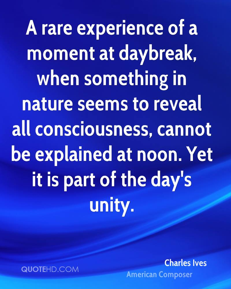 A rare experience of a moment at daybreak, when something in nature seems to reveal all consciousness, cannot be explained at noon. Yet it is part of the day's unity.