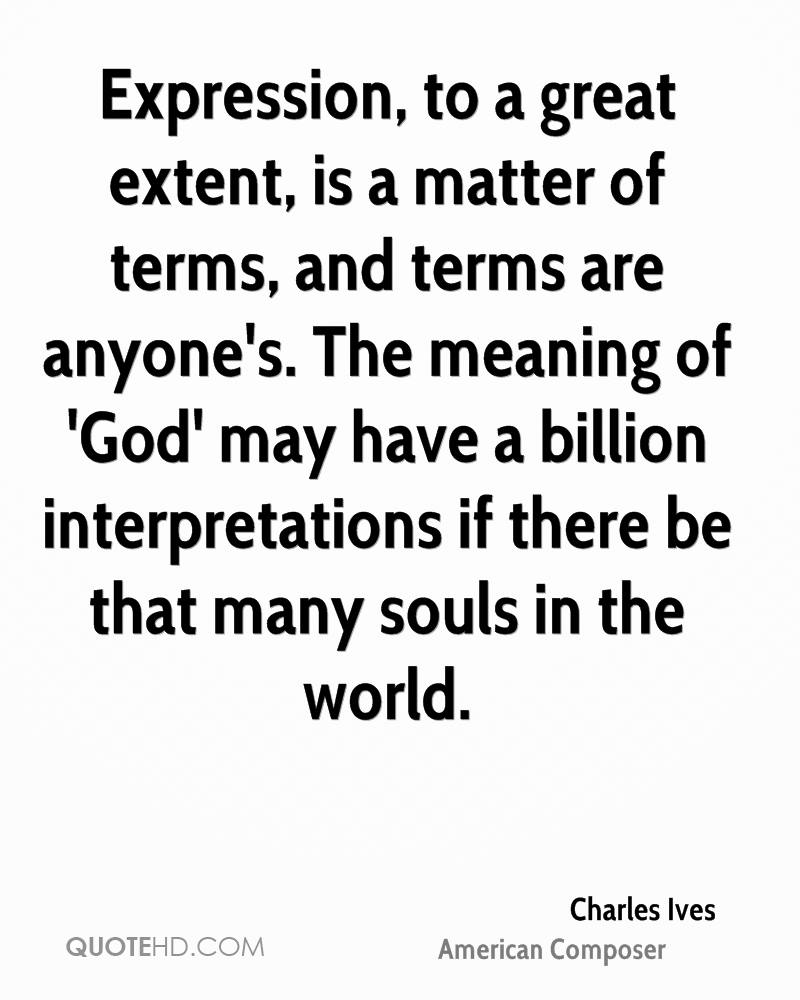 Expression, to a great extent, is a matter of terms, and terms are anyone's. The meaning of 'God' may have a billion interpretations if there be that many souls in the world.