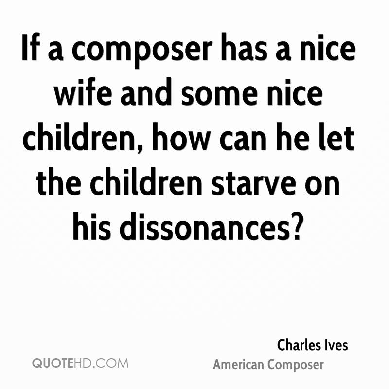 If a composer has a nice wife and some nice children, how can he let the children starve on his dissonances?