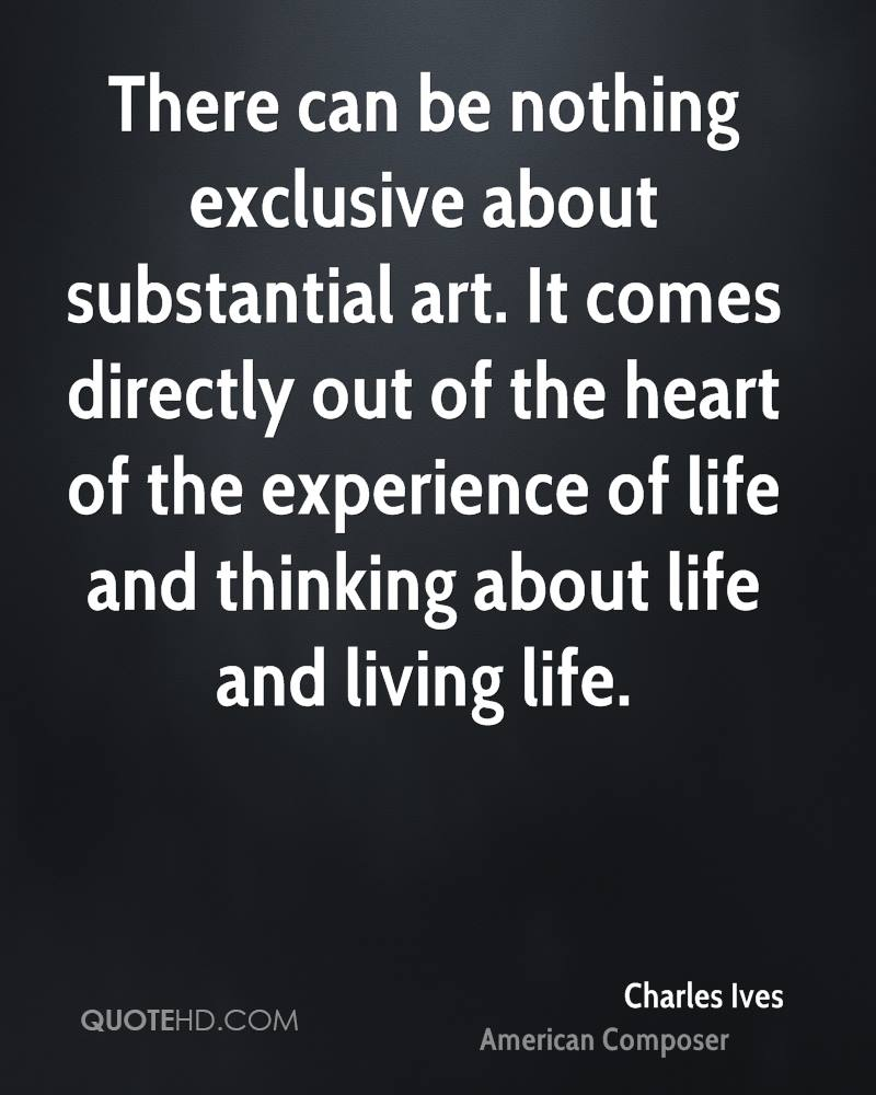 There can be nothing exclusive about substantial art. It comes directly out of the heart of the experience of life and thinking about life and living life.
