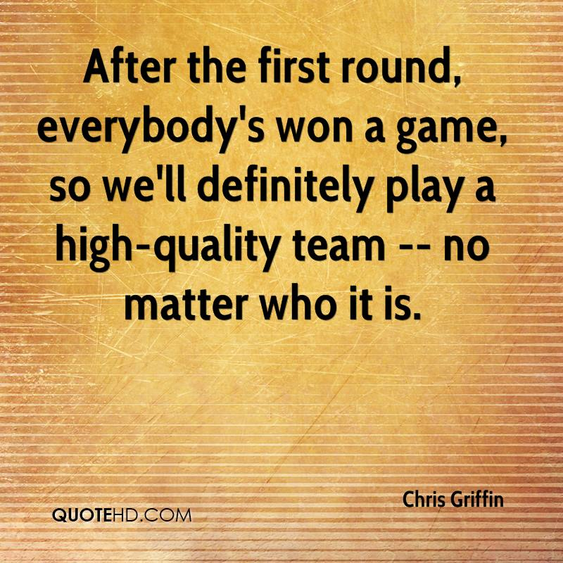 After the first round, everybody's won a game, so we'll definitely play a high-quality team -- no matter who it is.