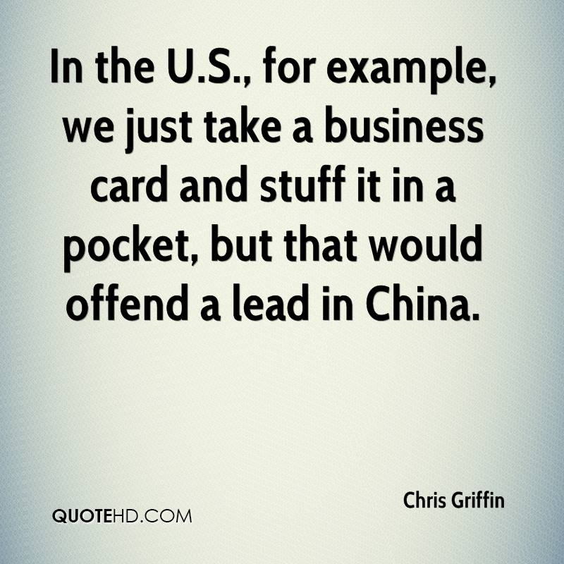 In the U.S., for example, we just take a business card and stuff it in a pocket, but that would offend a lead in China.