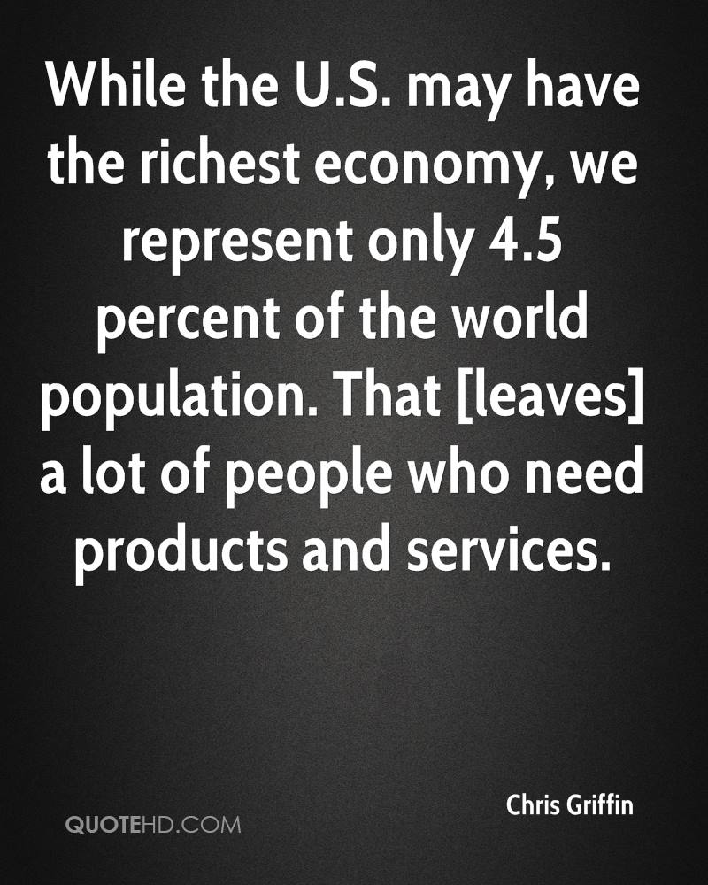 While the U.S. may have the richest economy, we represent only 4.5 percent of the world population. That [leaves] a lot of people who need products and services.