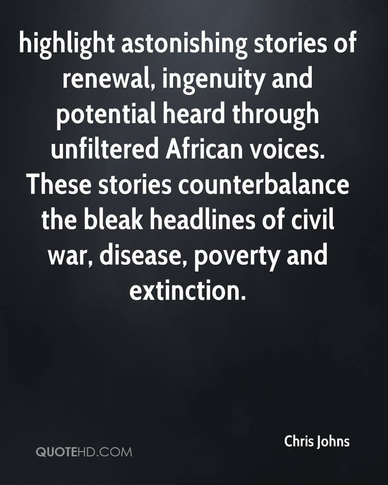 highlight astonishing stories of renewal, ingenuity and potential heard through unfiltered African voices. These stories counterbalance the bleak headlines of civil war, disease, poverty and extinction.