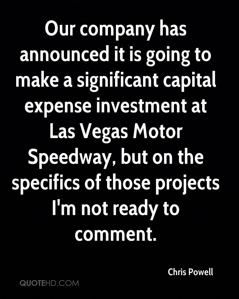 Our company has announced it is going to make a significant capital expense investment at Las Vegas Motor Speedway, but on the specifics of those projects I'm not ready to comment.