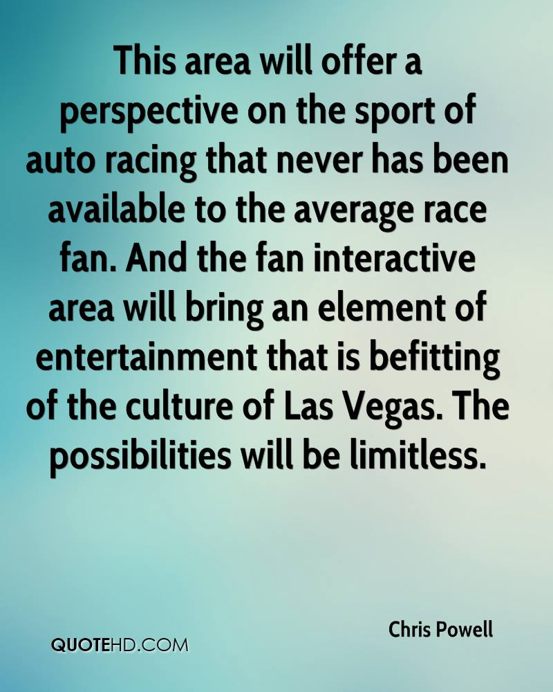 This area will offer a perspective on the sport of auto racing that never has been available to the average race fan. And the fan interactive area will bring an element of entertainment that is befitting of the culture of Las Vegas. The possibilities will be limitless.