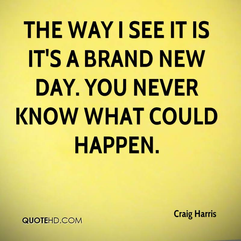 The way I see it is it's a brand new day. You never know what could happen.