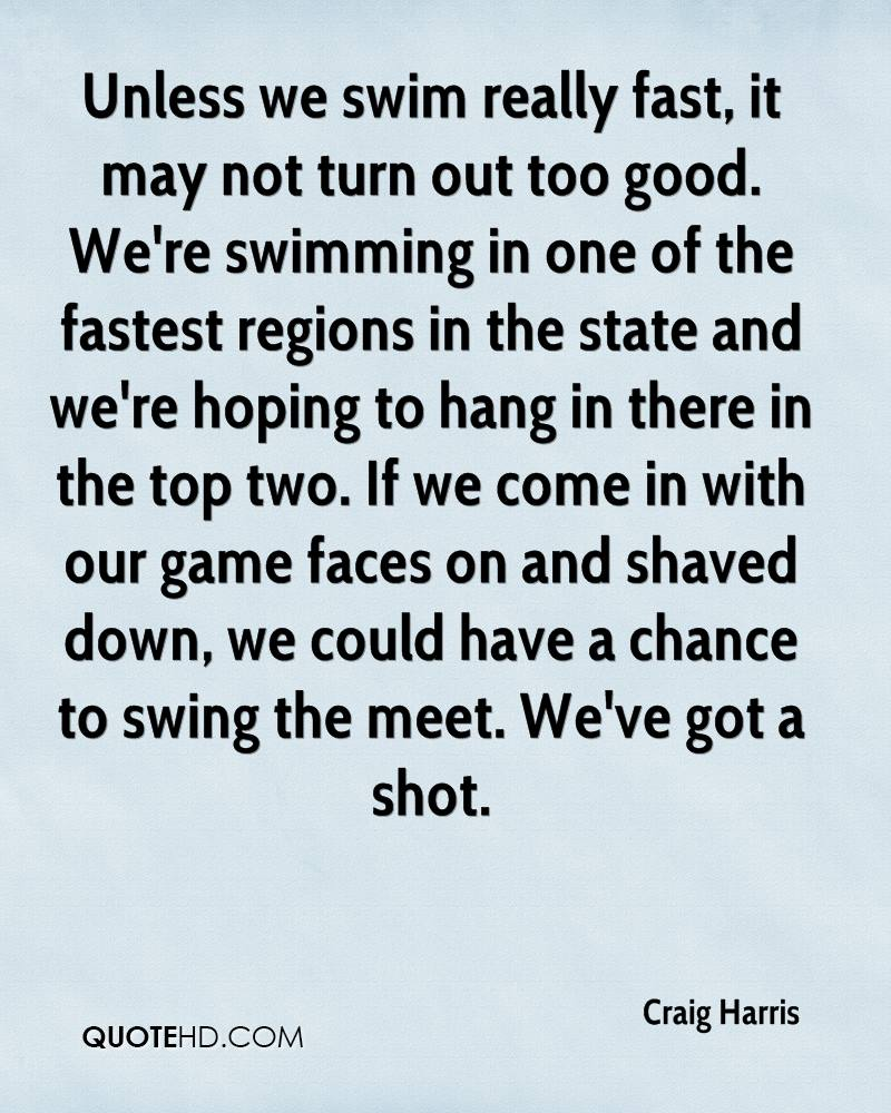 Unless we swim really fast, it may not turn out too good. We're swimming in one of the fastest regions in the state and we're hoping to hang in there in the top two. If we come in with our game faces on and shaved down, we could have a chance to swing the meet. We've got a shot.