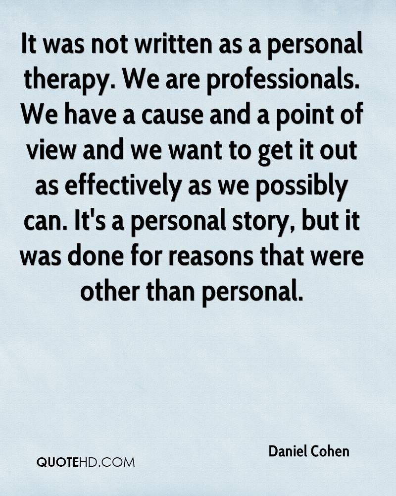 It was not written as a personal therapy. We are professionals. We have a cause and a point of view and we want to get it out as effectively as we possibly can. It's a personal story, but it was done for reasons that were other than personal.