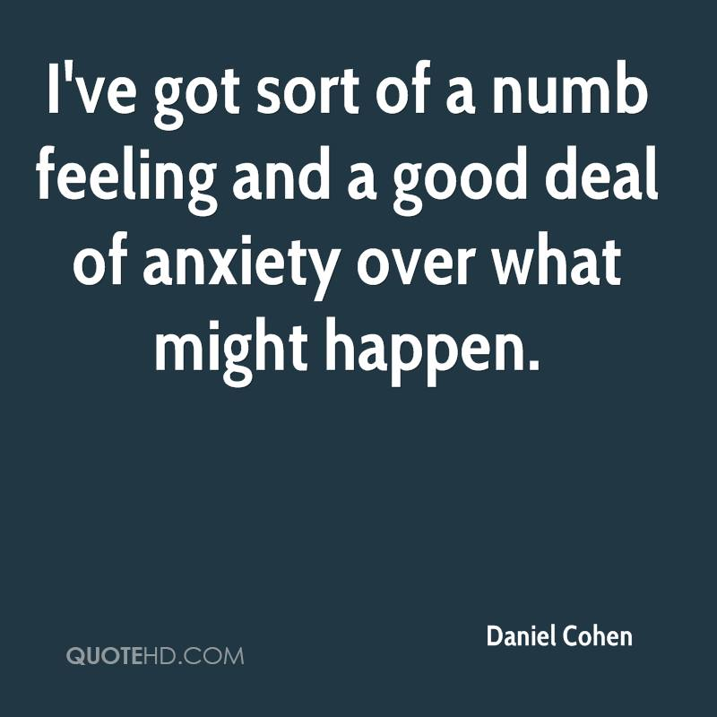 I've got sort of a numb feeling and a good deal of anxiety over what might happen.