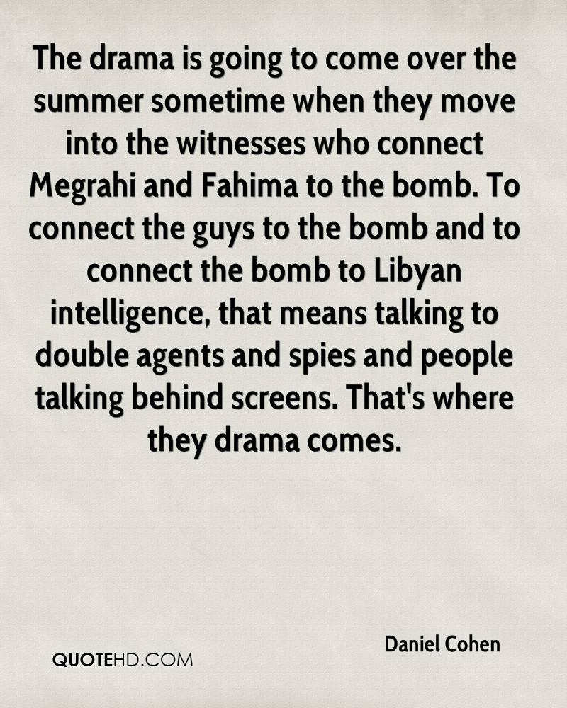 The drama is going to come over the summer sometime when they move into the witnesses who connect Megrahi and Fahima to the bomb. To connect the guys to the bomb and to connect the bomb to Libyan intelligence, that means talking to double agents and spies and people talking behind screens. That's where they drama comes.
