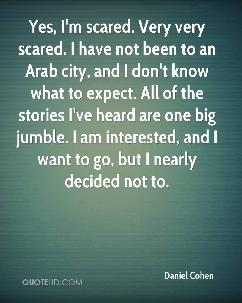 Yes, I'm scared. Very very scared. I have not been to an Arab city, and I don't know what to expect. All of the stories I've heard are one big jumble. I am interested, and I want to go, but I nearly decided not to.