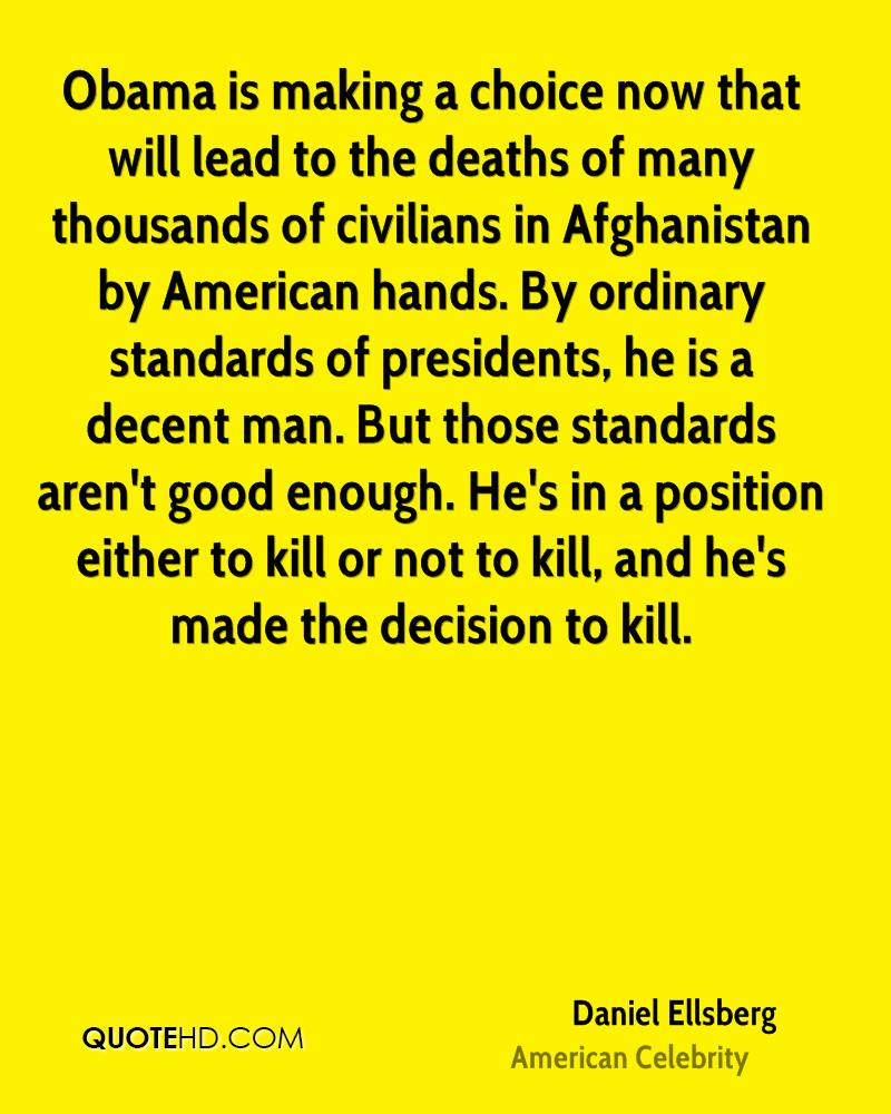 Obama is making a choice now that will lead to the deaths of many thousands of civilians in Afghanistan by American hands. By ordinary standards of presidents, he is a decent man. But those standards aren't good enough. He's in a position either to kill or not to kill, and he's made the decision to kill.