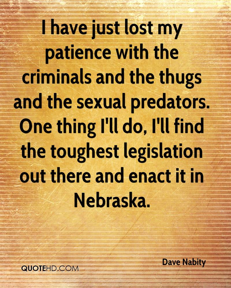 I have just lost my patience with the criminals and the thugs and the sexual predators. One thing I'll do, I'll find the toughest legislation out there and enact it in Nebraska.
