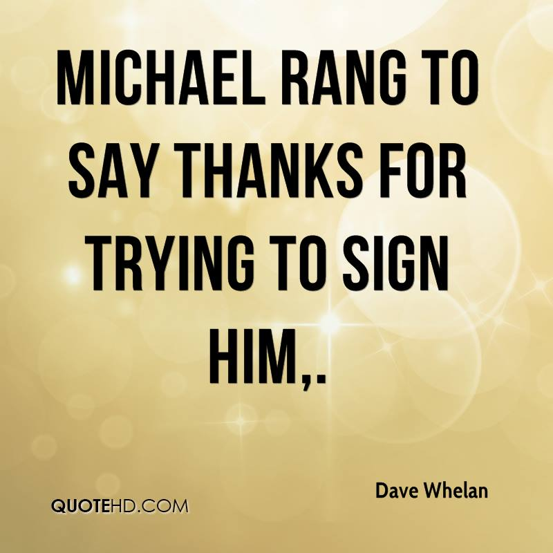 Michael rang to say thanks for trying to sign him.