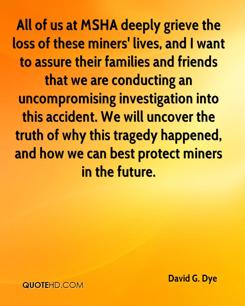 All of us at MSHA deeply grieve the loss of these miners' lives, and I want to assure their families and friends that we are conducting an uncompromising investigation into this accident. We will uncover the truth of why this tragedy happened, and how we can best protect miners in the future.