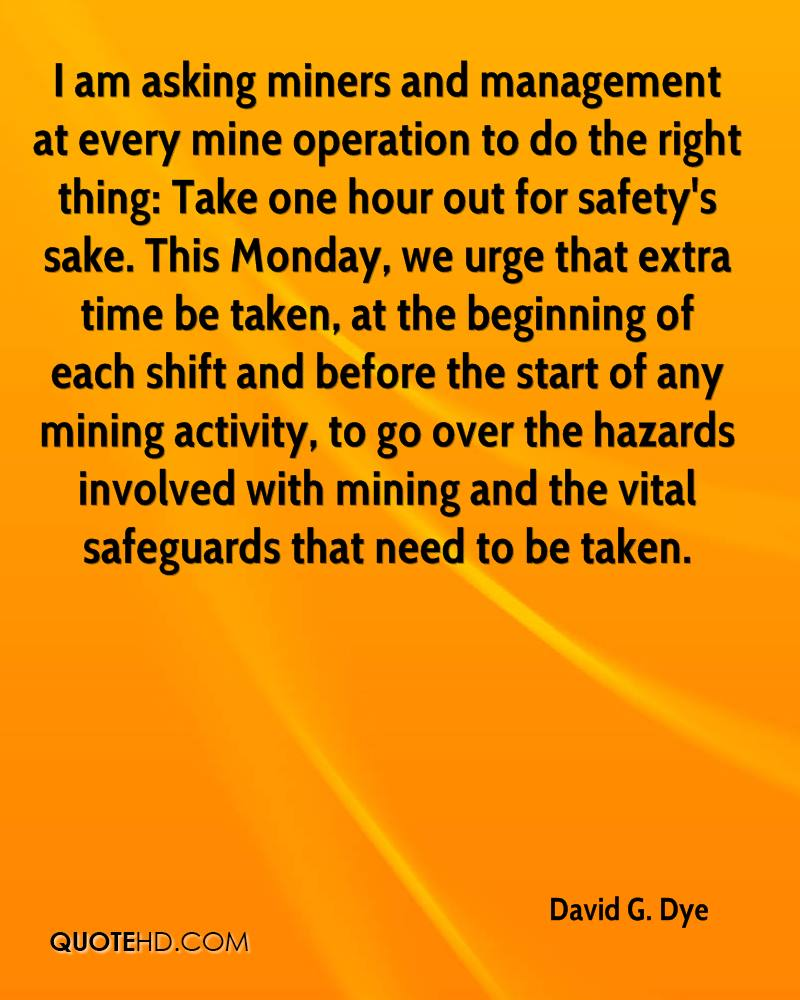 I am asking miners and management at every mine operation to do the right thing: Take one hour out for safety's sake. This Monday, we urge that extra time be taken, at the beginning of each shift and before the start of any mining activity, to go over the hazards involved with mining and the vital safeguards that need to be taken.