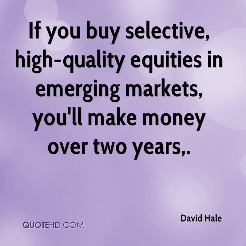 If you buy selective, high-quality equities in emerging markets, you'll make money over two years.