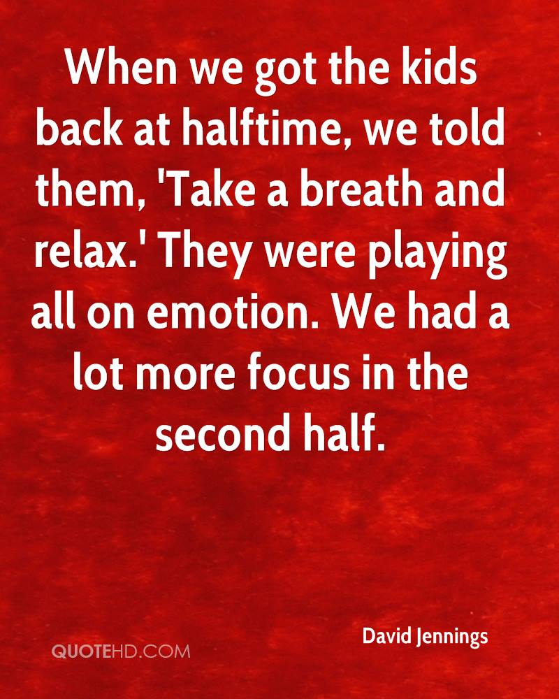 When we got the kids back at halftime, we told them, 'Take a breath and relax.' They were playing all on emotion. We had a lot more focus in the second half.