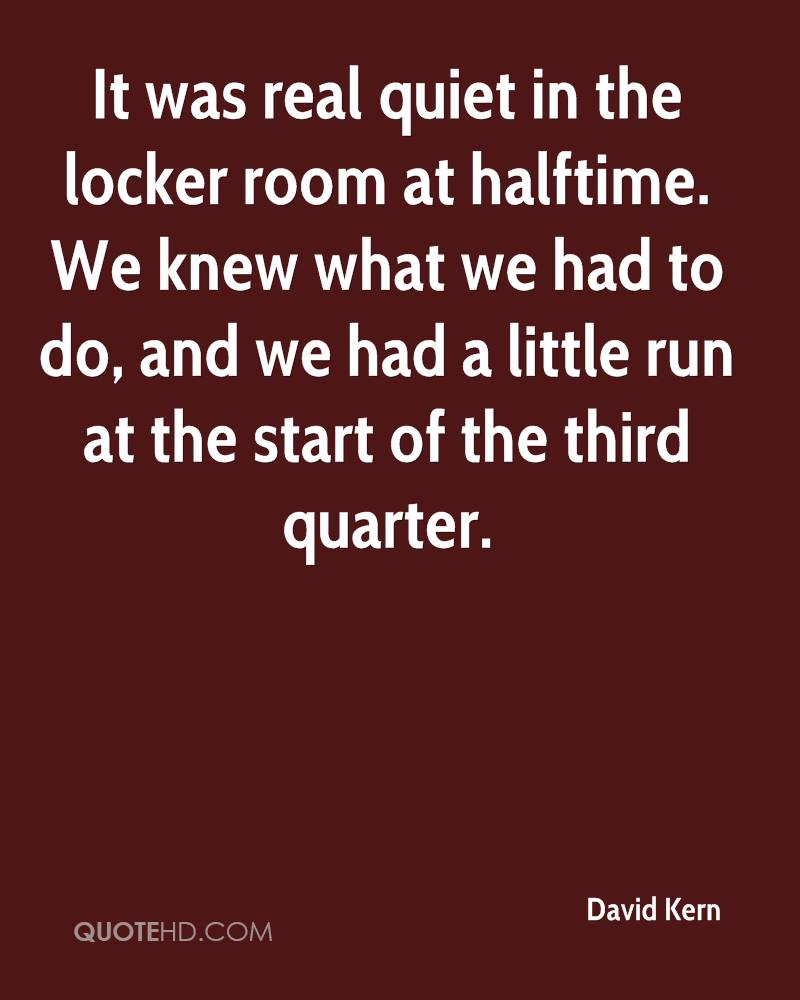 It was real quiet in the locker room at halftime. We knew what we had to do, and we had a little run at the start of the third quarter.