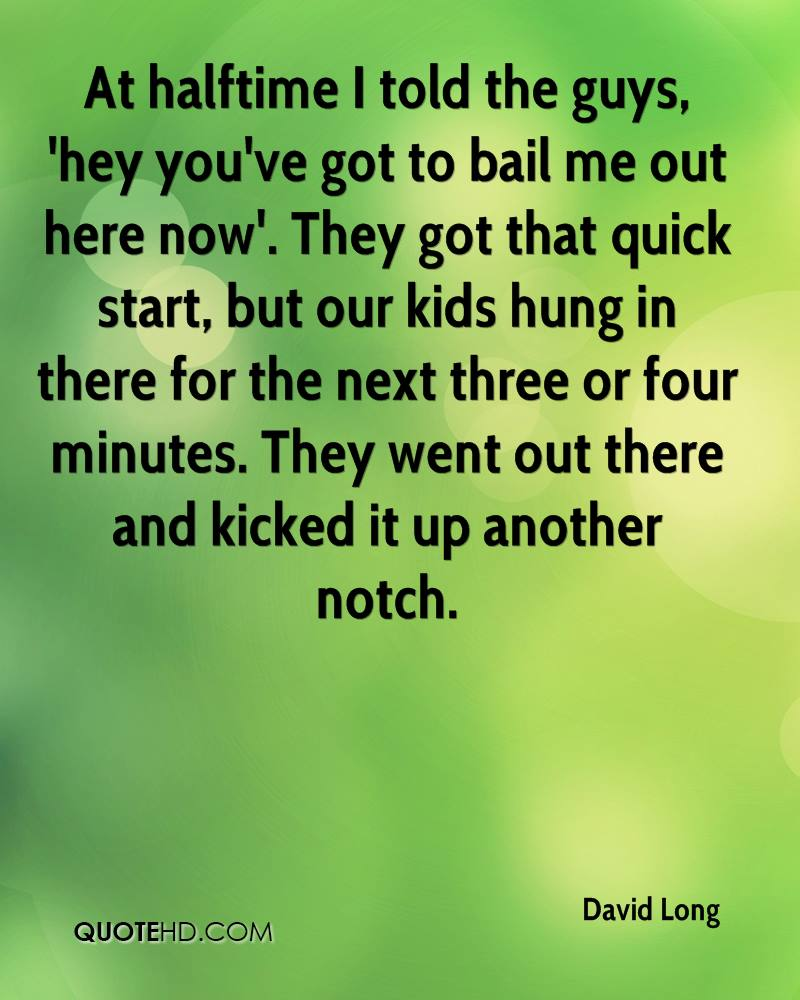 At halftime I told the guys, 'hey you've got to bail me out here now'. They got that quick start, but our kids hung in there for the next three or four minutes. They went out there and kicked it up another notch.