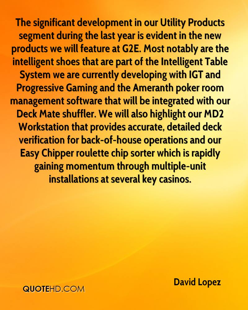 The significant development in our Utility Products segment during the last year is evident in the new products we will feature at G2E. Most notably are the intelligent shoes that are part of the Intelligent Table System we are currently developing with IGT and Progressive Gaming and the Ameranth poker room management software that will be integrated with our Deck Mate shuffler. We will also highlight our MD2 Workstation that provides accurate, detailed deck verification for back-of-house operations and our Easy Chipper roulette chip sorter which is rapidly gaining momentum through multiple-unit installations at several key casinos.