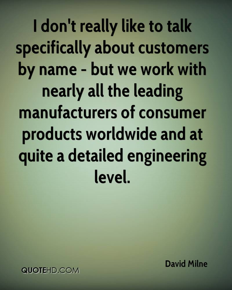 I don't really like to talk specifically about customers by name - but we work with nearly all the leading manufacturers of consumer products worldwide and at quite a detailed engineering level.