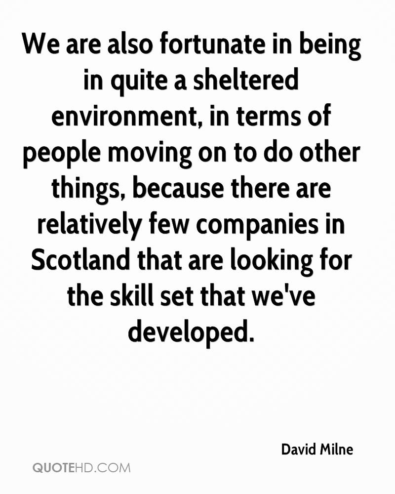 We are also fortunate in being in quite a sheltered environment, in terms of people moving on to do other things, because there are relatively few companies in Scotland that are looking for the skill set that we've developed.