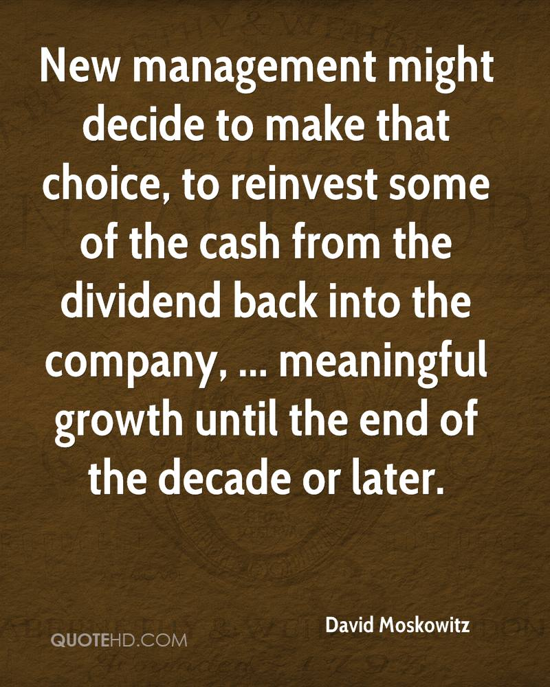 New management might decide to make that choice, to reinvest some of the cash from the dividend back into the company, ... meaningful growth until the end of the decade or later.