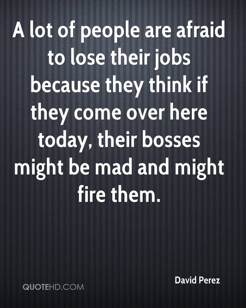 A lot of people are afraid to lose their jobs because they think if they come over here today, their bosses might be mad and might fire them.