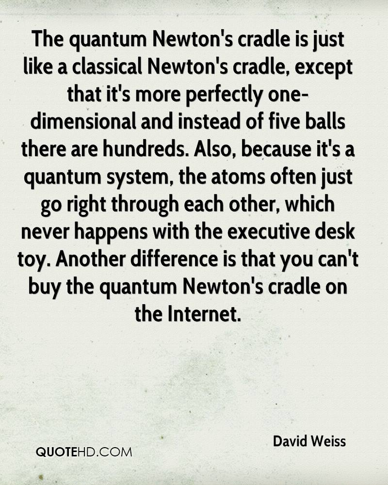 The quantum Newton's cradle is just like a classical Newton's cradle, except that it's more perfectly one-dimensional and instead of five balls there are hundreds. Also, because it's a quantum system, the atoms often just go right through each other, which never happens with the executive desk toy. Another difference is that you can't buy the quantum Newton's cradle on the Internet.