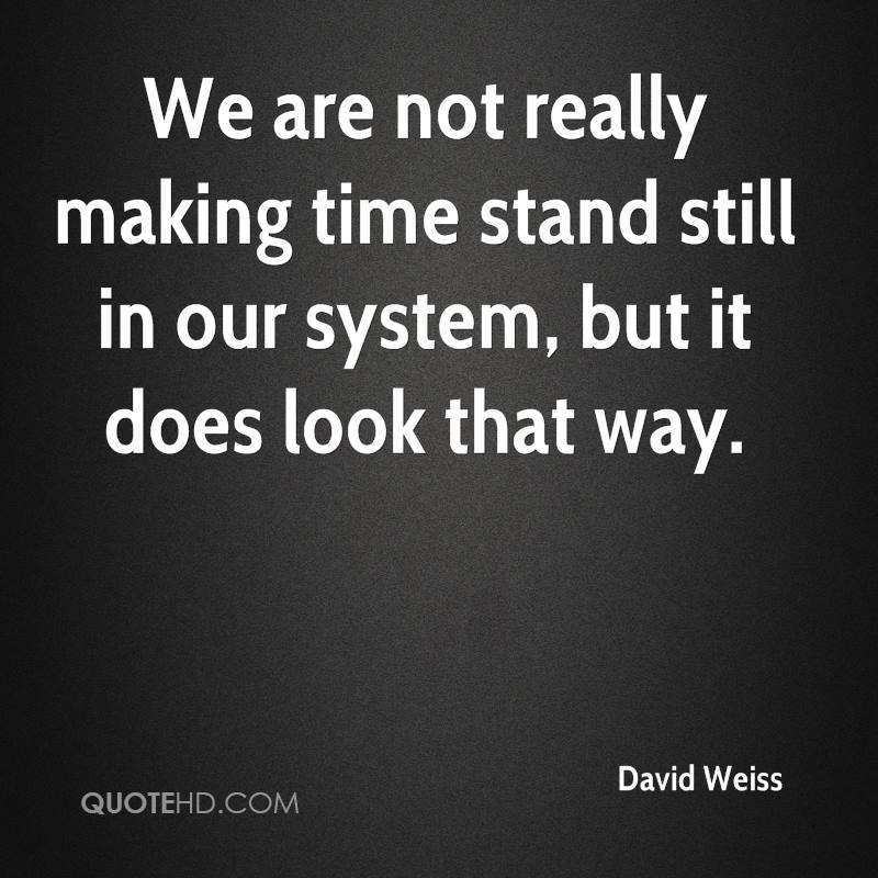 We are not really making time stand still in our system, but it does look that way.