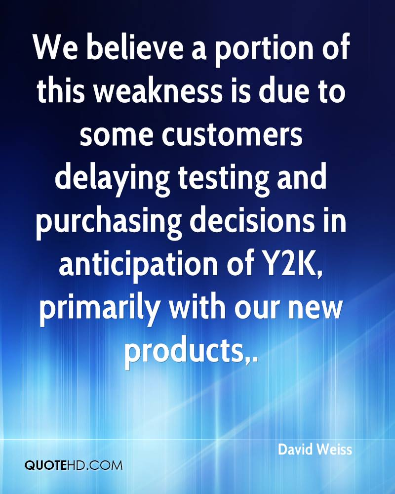 We believe a portion of this weakness is due to some customers delaying testing and purchasing decisions in anticipation of Y2K, primarily with our new products.
