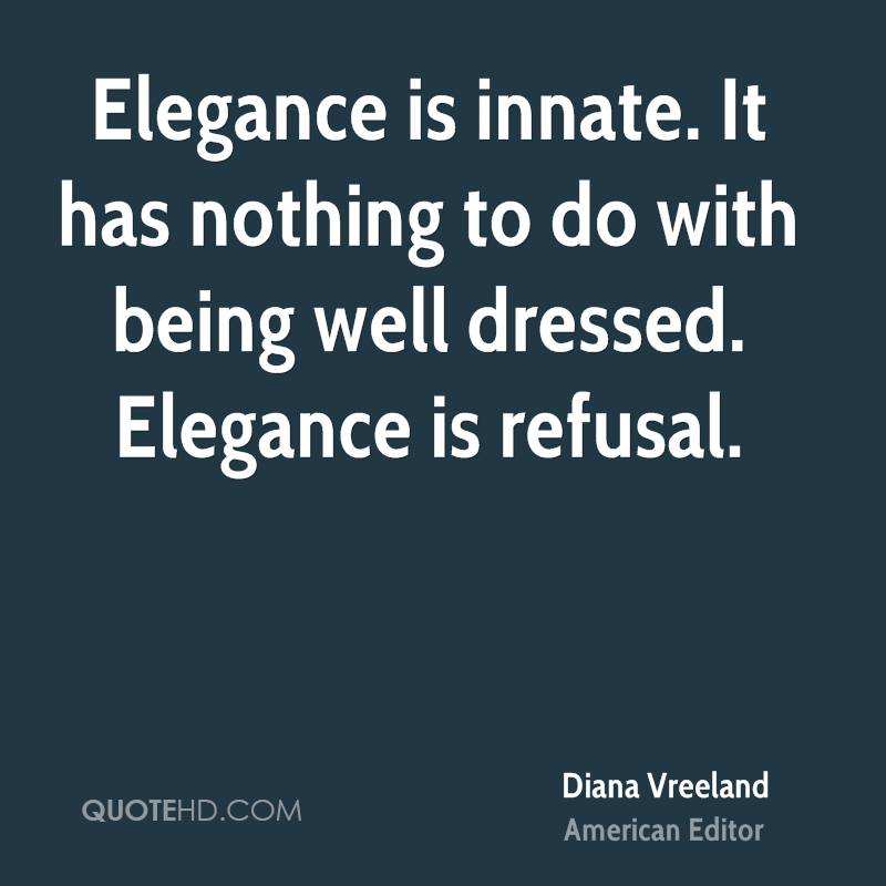 Elegance is innate. It has nothing to do with being well dressed. Elegance is refusal.