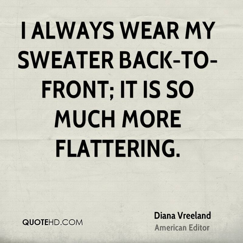 I always wear my sweater back-to-front; it is so much more flattering.