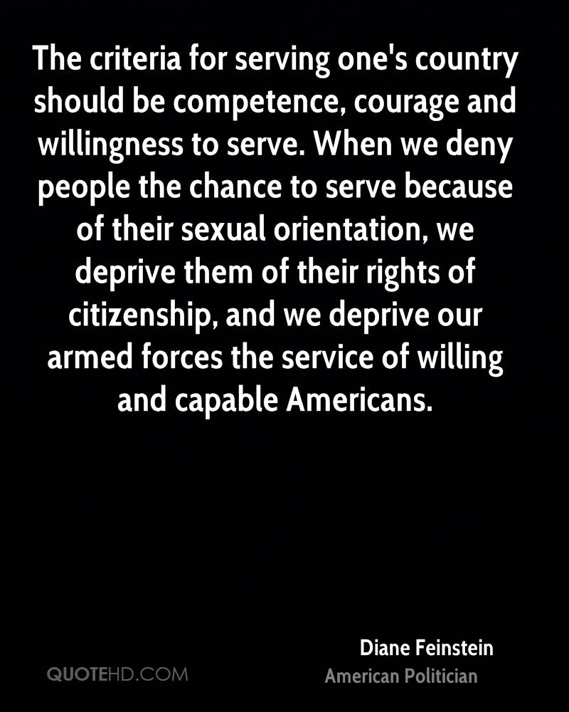The criteria for serving one's country should be competence, courage and willingness to serve. When we deny people the chance to serve because of their sexual orientation, we deprive them of their rights of citizenship, and we deprive our armed forces the service of willing and capable Americans.