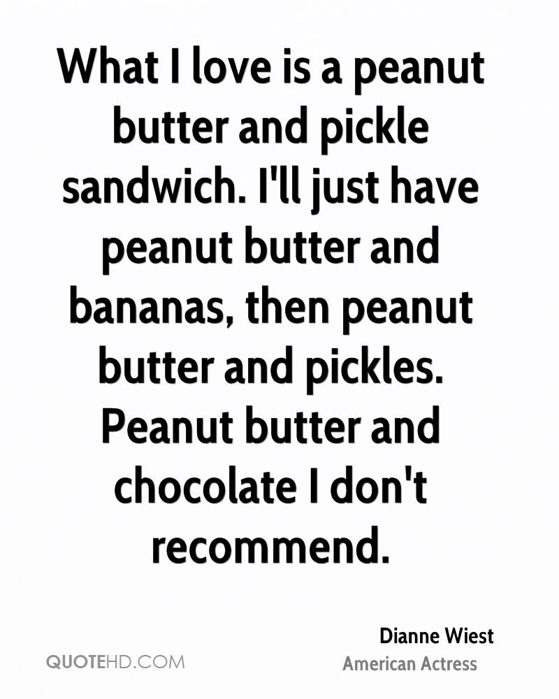 What I love is a peanut butter and pickle sandwich. I'll just have peanut butter and bananas, then peanut butter and pickles. Peanut butter and chocolate I don't recommend.