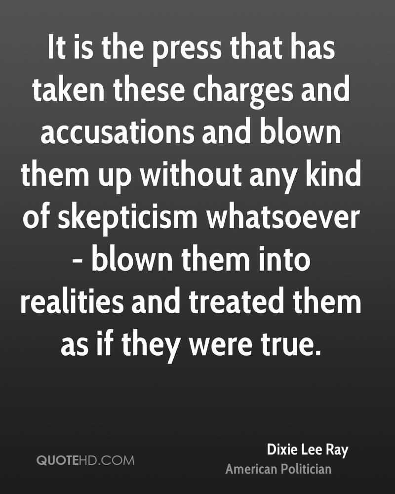 It is the press that has taken these charges and accusations and blown them up without any kind of skepticism whatsoever - blown them into realities and treated them as if they were true.
